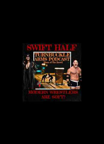 A Swift Half - Modern Wrestlers Are Soft | Turnbuckle Arms Podcast